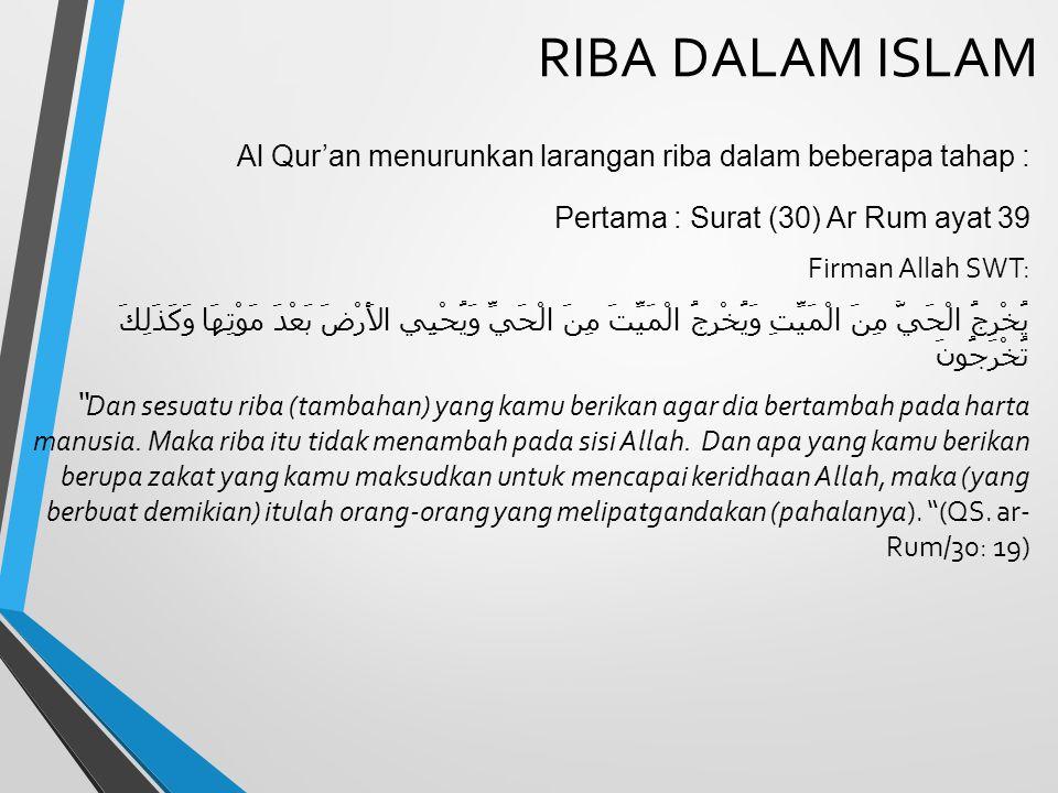 RIBA DALAM ISLAM Al Qur'an menurunkan larangan riba dalam beberapa tahap : Pertama : Surat (30) Ar Rum ayat 39 Firman Allah SWT: يُخْرِجُ الْحَيَّ مِن