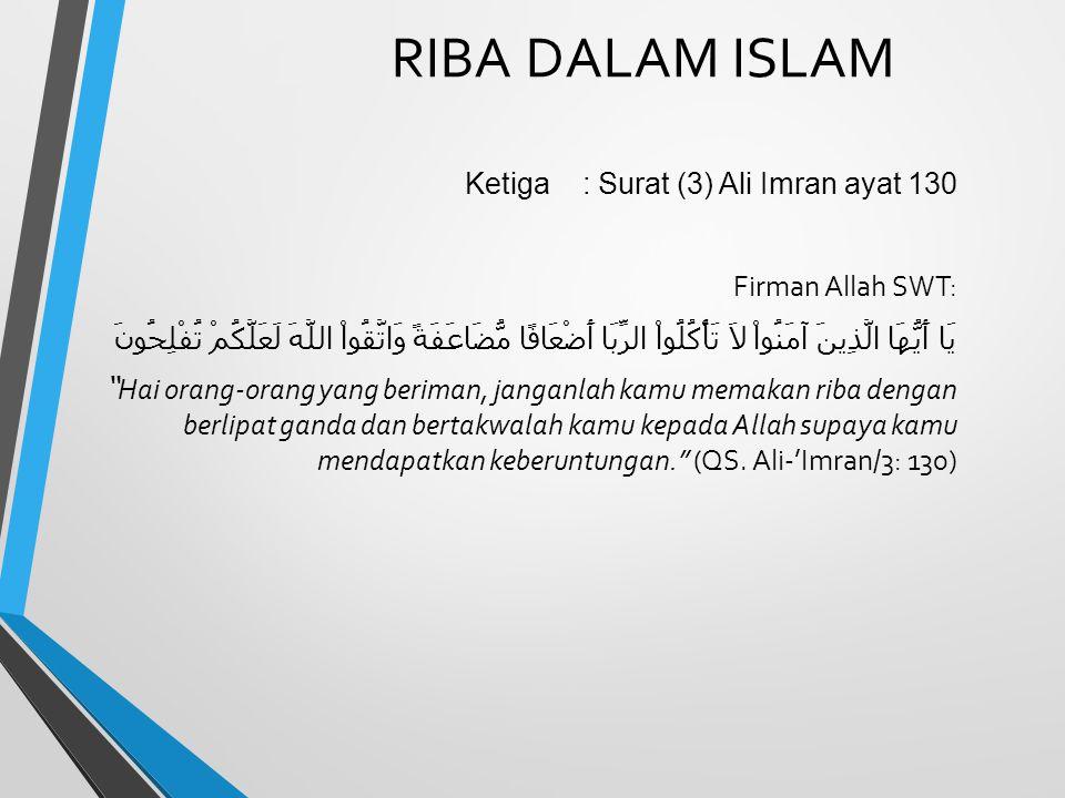 RIBA DALAM ISLAM Ketiga : Surat (3) Ali Imran ayat 130 Firman Allah SWT: يَا أَيُّهَا الَّذِينَ آمَنُواْ لاَ تَأْكُلُواْ الرِّبَا أَضْعَافًا مُّضَاعَف