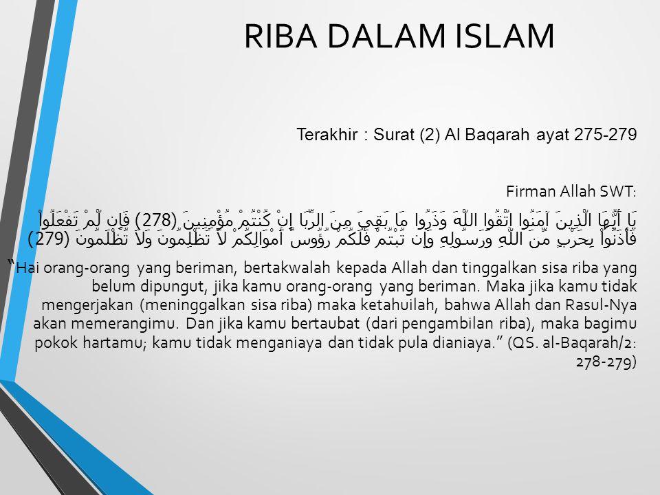 RIBA DALAM ISLAM Terakhir : Surat (2) Al Baqarah ayat 275-279 Firman Allah SWT: يَا أَيُّهَا الَّذِينَ آمَنُوا اتَّقُوا اللَّهَ وَذَرُوا مَا بَقِيَ مِ