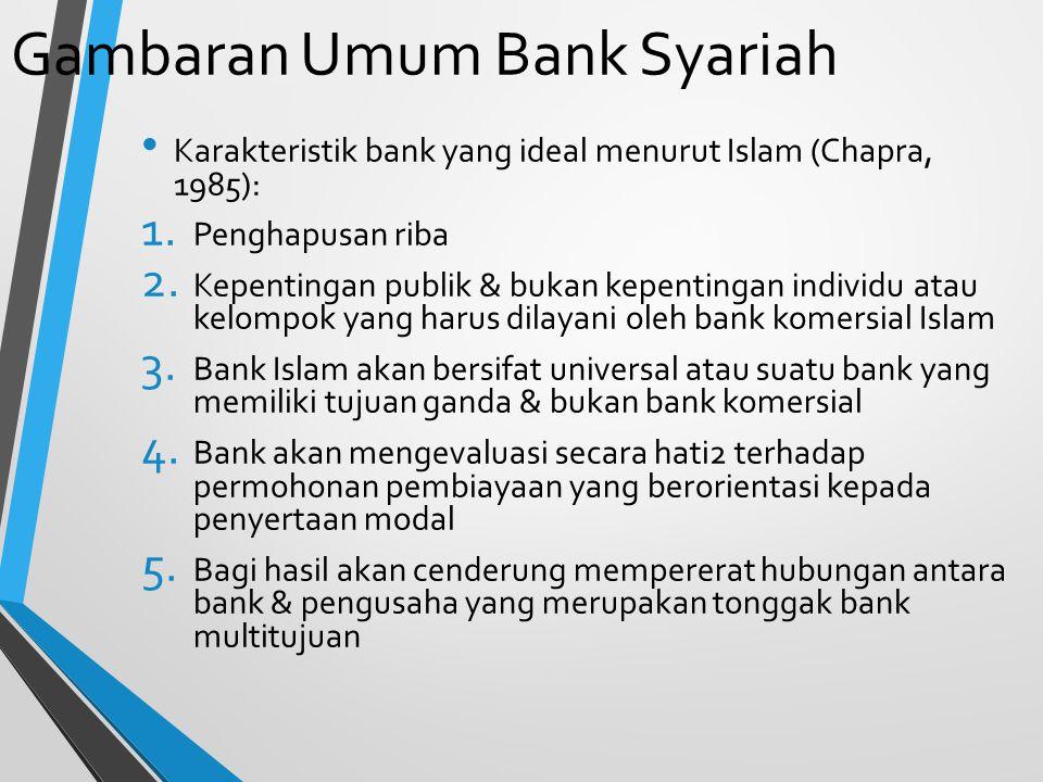 Gambaran Umum Bank Syariah Karakteristik bank yang ideal menurut Islam (Chapra, 1985): 1. Penghapusan riba 2. Kepentingan publik & bukan kepentingan i