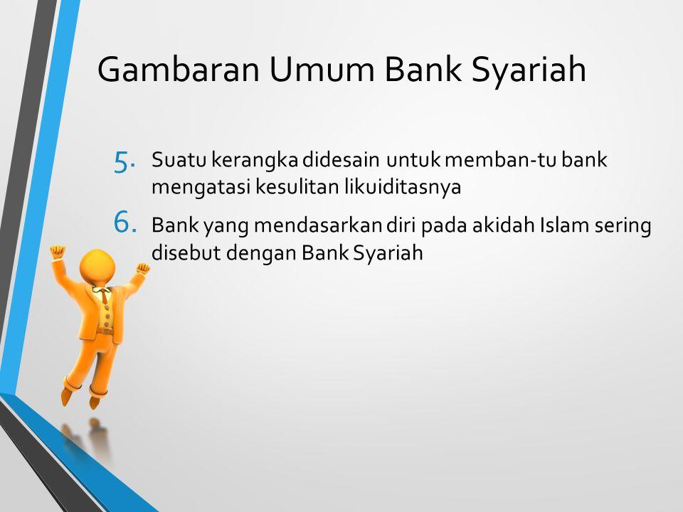 Gambaran Umum Bank Syariah 5. Suatu kerangka didesain untuk memban-tu bank mengatasi kesulitan likuiditasnya 6. Bank yang mendasarkan diri pada akidah
