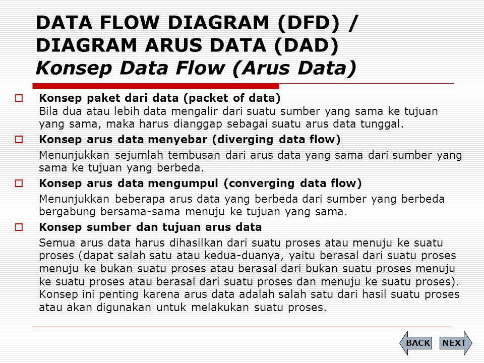 DATA FLOW DIAGRAM (DFD) / DIAGRAM ARUS DATA (DAD) Konsep Data Flow (Arus Data)  Konsep paket dari data (packet of data) Bila dua atau lebih data meng