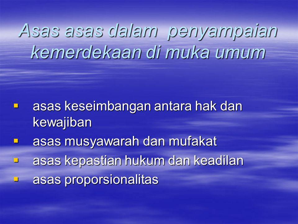 Asas asas dalam penyampaian kemerdekaan di muka umum  asas keseimbangan antara hak dan kewajiban  asas musyawarah dan mufakat  asas kepastian hukum dan keadilan  asas proporsionalitas