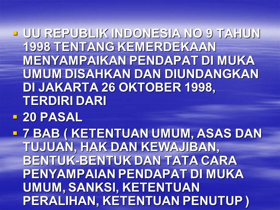  UU REPUBLIK INDONESIA NO 9 TAHUN 1998 TENTANG KEMERDEKAAN MENYAMPAIKAN PENDAPAT DI MUKA UMUM DISAHKAN DAN DIUNDANGKAN DI JAKARTA 26 OKTOBER 1998, TERDIRI DARI  20 PASAL  7 BAB ( KETENTUAN UMUM, ASAS DAN TUJUAN, HAK DAN KEWAJIBAN, BENTUK-BENTUK DAN TATA CARA PENYAMPAIAN PENDAPAT DI MUKA UMUM, SANKSI, KETENTUAN PERALIHAN, KETENTUAN PENUTUP )