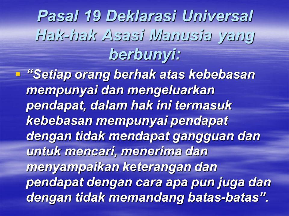 Pasal 19 Deklarasi Universal Hak-hak Asasi Manusia yang berbunyi:  Setiap orang berhak atas kebebasan mempunyai dan mengeluarkan pendapat, dalam hak ini termasuk kebebasan mempunyai pendapat dengan tidak mendapat gangguan dan untuk mencari, menerima dan menyampaikan keterangan dan pendapat dengan cara apa pun juga dan dengan tidak memandang batas-batas .