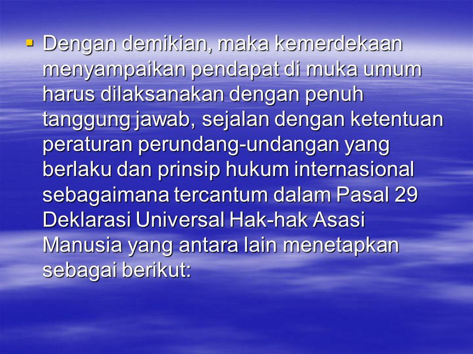  Dengan demikian, maka kemerdekaan menyampaikan pendapat di muka umum harus dilaksanakan dengan penuh tanggung jawab, sejalan dengan ketentuan peraturan perundang-undangan yang berlaku dan prinsip hukum internasional sebagaimana tercantum dalam Pasal 29 Deklarasi Universal Hak-hak Asasi Manusia yang antara lain menetapkan sebagai berikut: