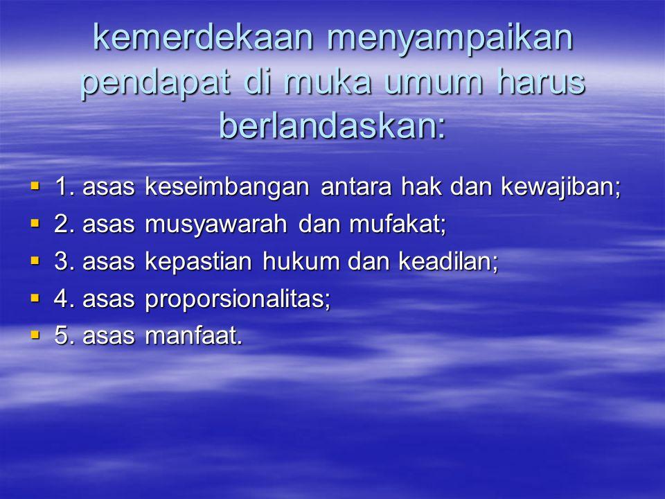 kemerdekaan menyampaikan pendapat di muka umum harus berlandaskan:  1. asas keseimbangan antara hak dan kewajiban;  2. asas musyawarah dan mufakat;
