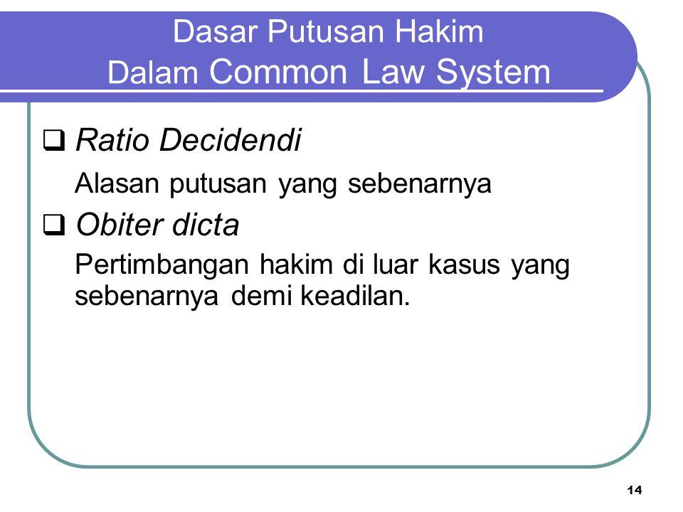 Dasar Putusan Hakim Dalam Common Law System  Ratio Decidendi Alasan putusan yang sebenarnya  Obiter dicta Pertimbangan hakim di luar kasus yang sebenarnya demi keadilan.