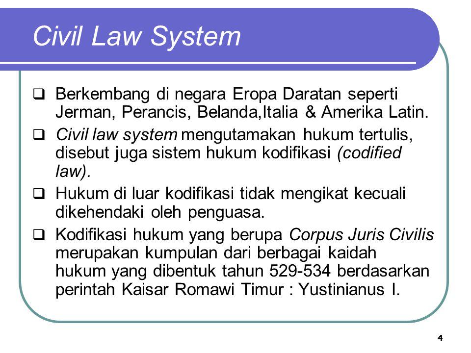 Civil Law System  Berkembang di negara Eropa Daratan seperti Jerman, Perancis, Belanda,Italia & Amerika Latin.