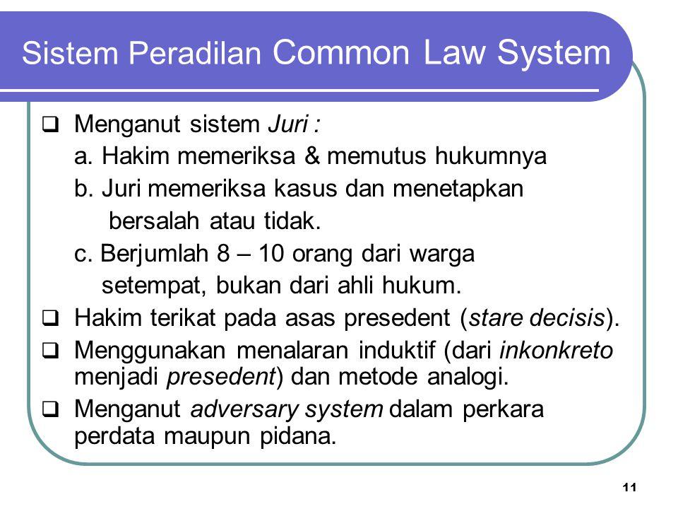 Sistem Peradilan Common Law System  Menganut sistem Juri : a. Hakim memeriksa & memutus hukumnya b. Juri memeriksa kasus dan menetapkan bersalah atau