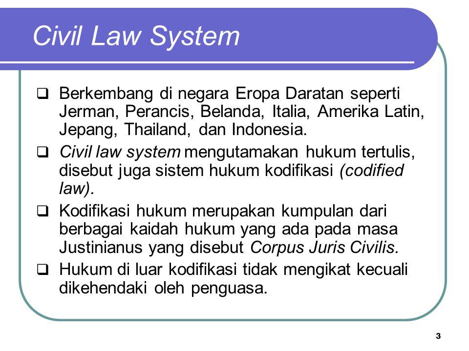 Civil Law System  Berkembang di negara Eropa Daratan seperti Jerman, Perancis, Belanda, Italia, Amerika Latin, Jepang, Thailand, dan Indonesia.  Civ