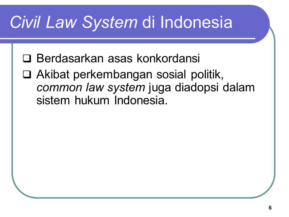 Civil Law System di Indonesia  Berdasarkan asas konkordansi  Akibat perkembangan sosial politik, common law system juga diadopsi dalam sistem hukum