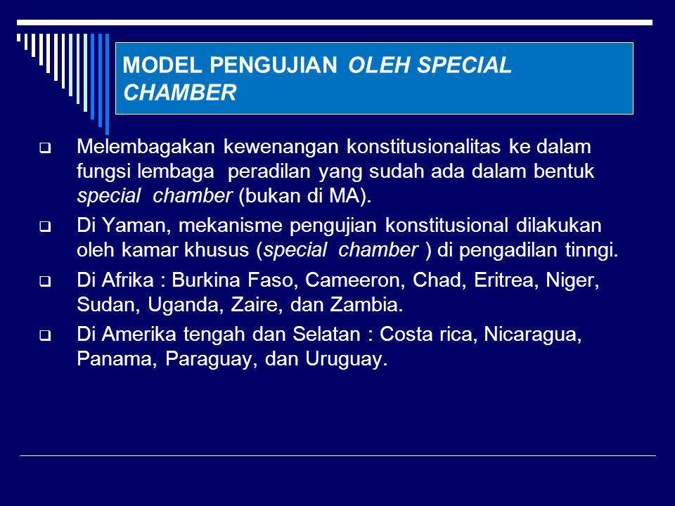 MODEL PENGUJIAN OLEH SPECIAL CHAMBER  Melembagakan kewenangan konstitusionalitas ke dalam fungsi lembaga peradilan yang sudah ada dalam bentuk special chamber (bukan di MA).