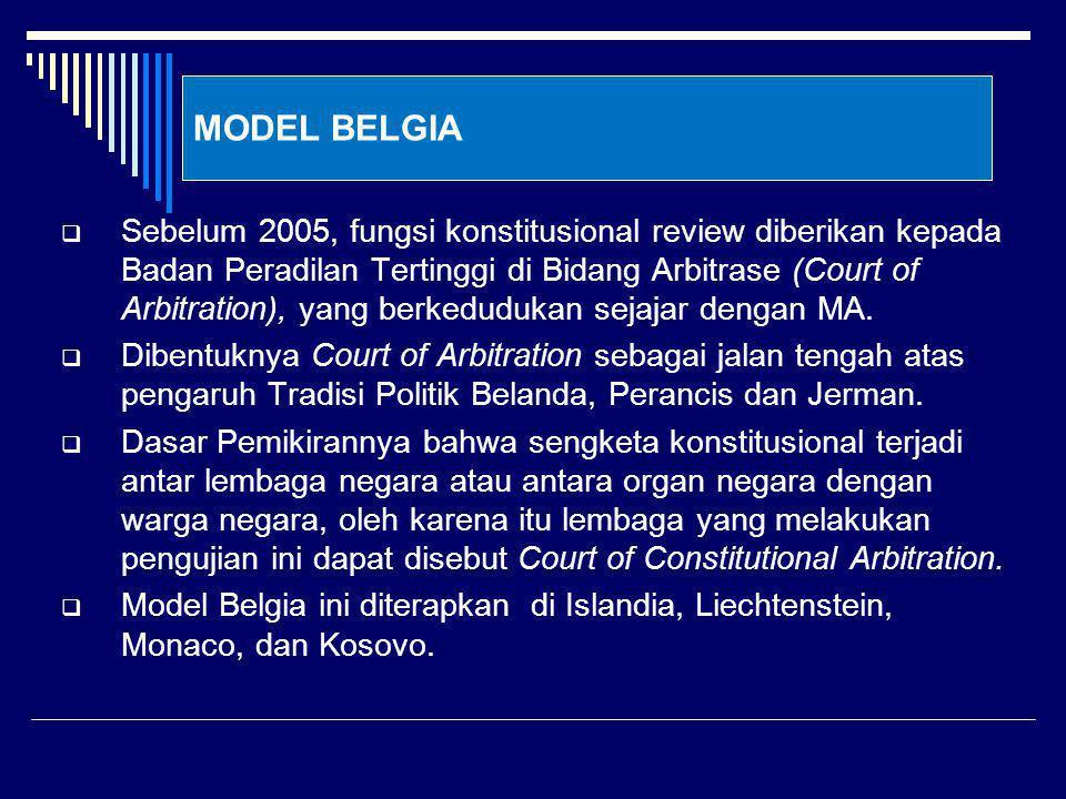 MODEL BELGIA  Sebelum 2005, fungsi konstitusional review diberikan kepada Badan Peradilan Tertinggi di Bidang Arbitrase (Court of Arbitration), yang berkedudukan sejajar dengan MA.