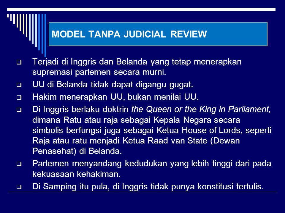 MODEL TANPA JUDICIAL REVIEW  Terjadi di Inggris dan Belanda yang tetap menerapkan supremasi parlemen secara murni.  UU di Belanda tidak dapat digang