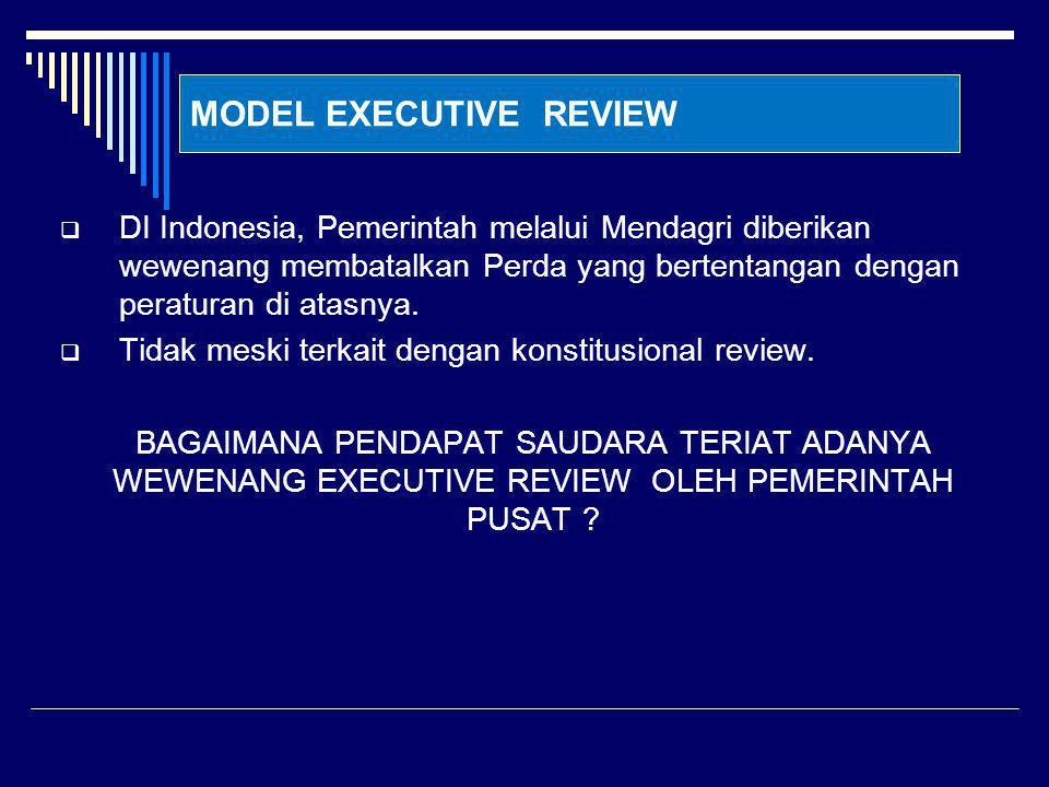 MODEL EXECUTIVE REVIEW  DI Indonesia, Pemerintah melalui Mendagri diberikan wewenang membatalkan Perda yang bertentangan dengan peraturan di atasnya.