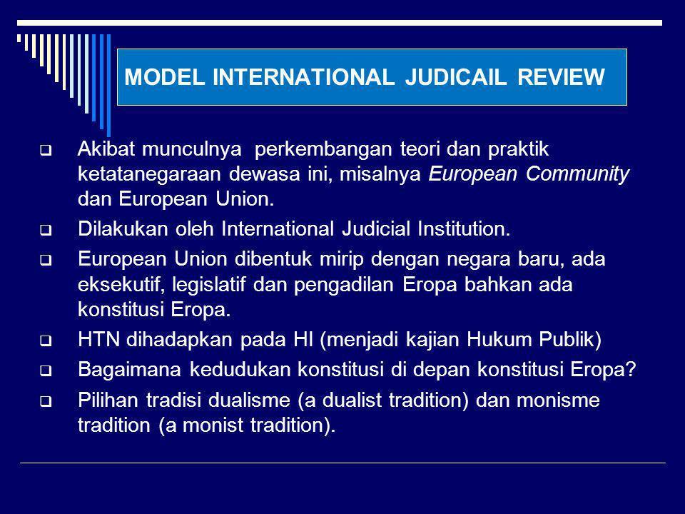 MODEL INTERNATIONAL JUDICAIL REVIEW  Akibat munculnya perkembangan teori dan praktik ketatanegaraan dewasa ini, misalnya European Community dan Europ