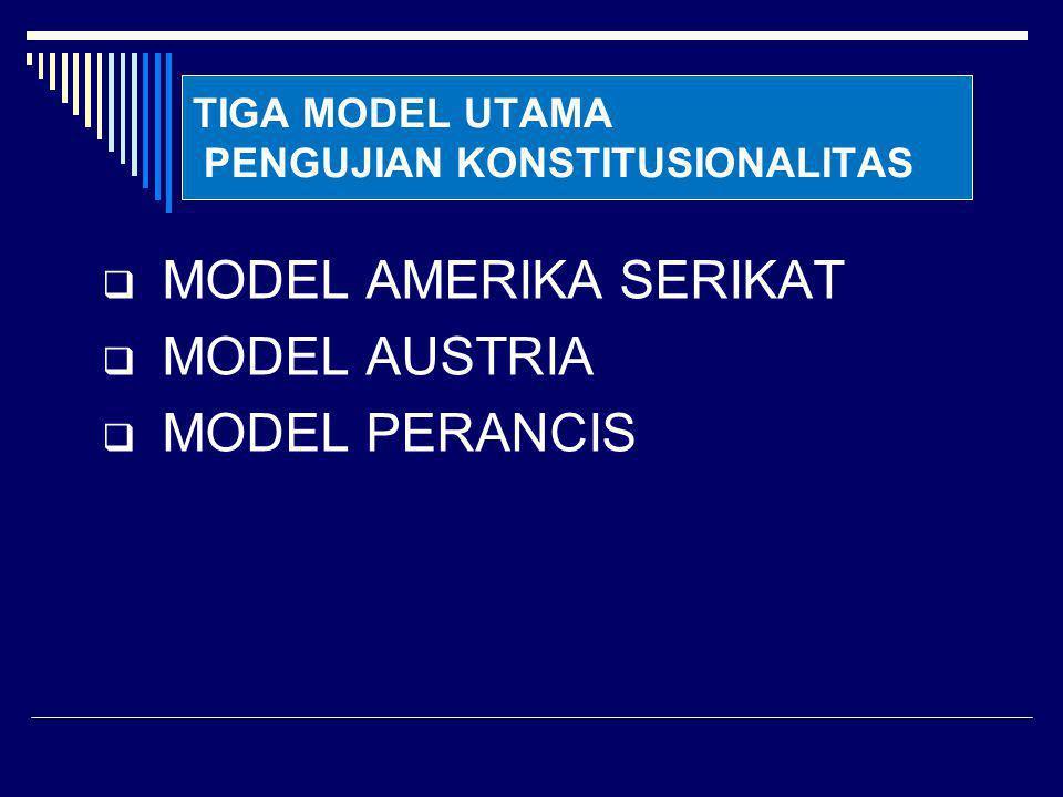 TIGA MODEL UTAMA PENGUJIAN KONSTITUSIONALITAS  MODEL AMERIKA SERIKAT  MODEL AUSTRIA  MODEL PERANCIS