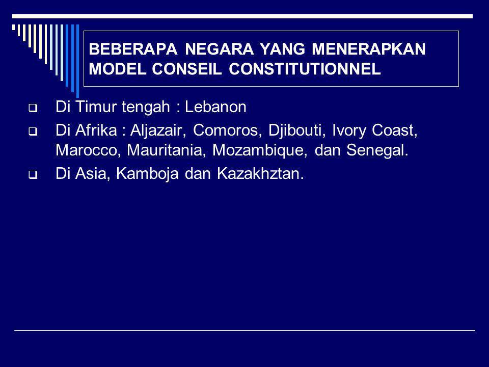 BEBERAPA NEGARA YANG MENERAPKAN MODEL CONSEIL CONSTITUTIONNEL  Di Timur tengah : Lebanon  Di Afrika : Aljazair, Comoros, Djibouti, Ivory Coast, Marocco, Mauritania, Mozambique, dan Senegal.
