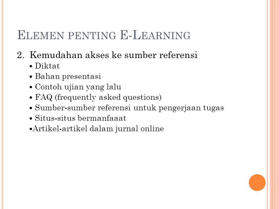 E LEMEN PENTING E-L EARNING 2. Kemudahan akses ke sumber referensi Diktat Bahan presentasi Contoh ujian yang lalu FAQ (frequently asked questions)  S