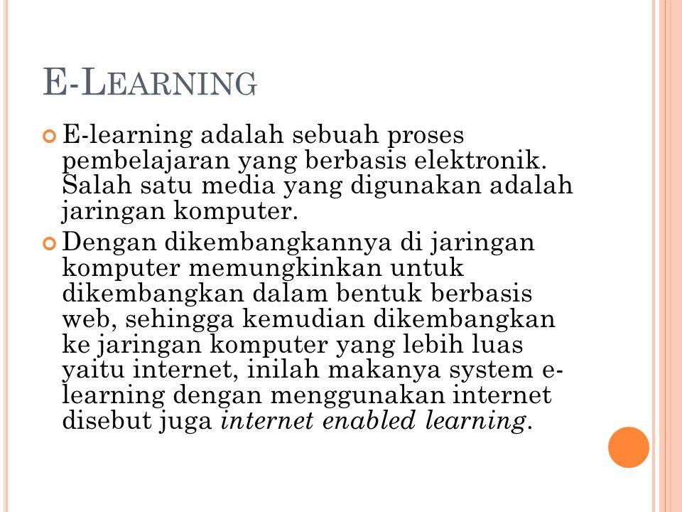 E-L EARNING E-learning adalah sebuah proses pembelajaran yang berbasis elektronik. Salah satu media yang digunakan adalah jaringan komputer. Dengan di