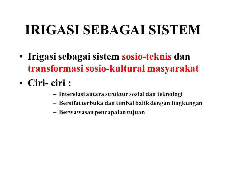 IRIGASI SEBAGAI SISTEM Irigasi sebagai sistem sosio-teknis dan transformasi sosio-kultural masyarakat Ciri- ciri : –Interelasi antara struktur sosial