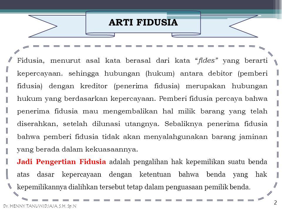 ARTI FIDUSIA Fidusia, menurut asal kata berasal dari kata fides yang berarti kepercayaan.