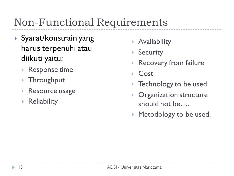 Non-Functional Requirements  Syarat/konstrain yang harus terpenuhi atau diikuti yaitu:  Response time  Throughput  Resource usage  Reliability  Availability  Security  Recovery from failure  Cost  Technology to be used  Organization structure should not be….