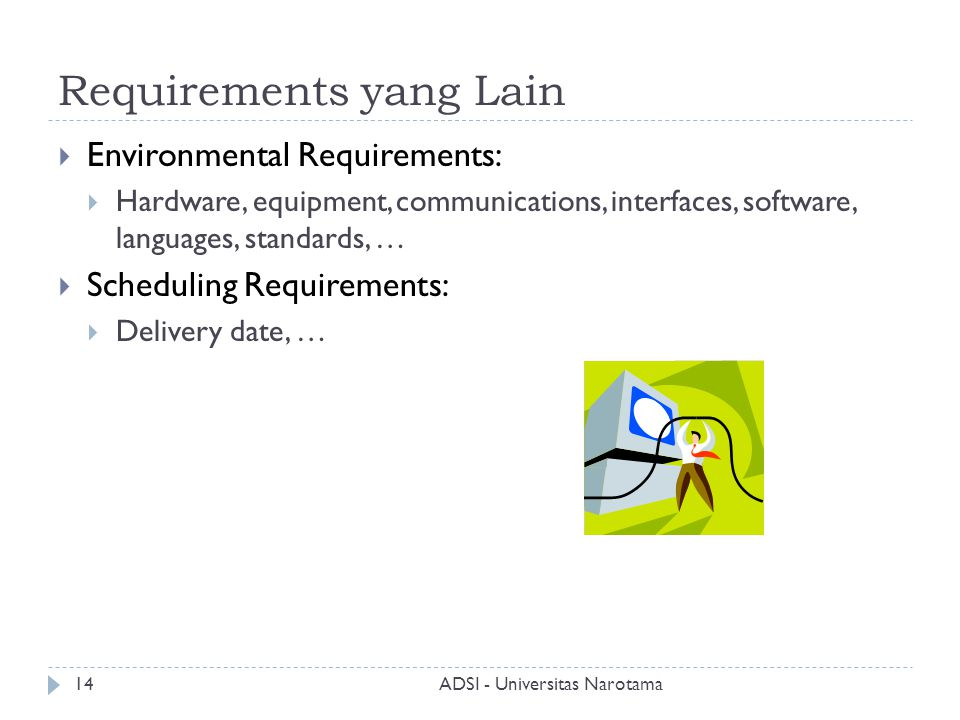 Requirements yang Lain  Environmental Requirements:  Hardware, equipment, communications, interfaces, software, languages, standards, …  Scheduling Requirements:  Delivery date, … ADSI - Universitas Narotama14