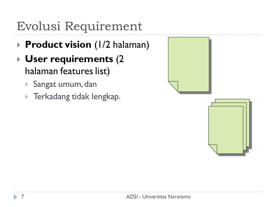Evolusi Requirement  Product vision (1/2 halaman)  User requirements (2 halaman features list)  Sangat umum, dan  Terkadang tidak lengkap. ADSI -