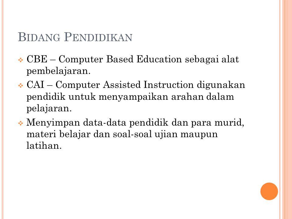 B IDANG P ENDIDIKAN  CBE – Computer Based Education sebagai alat pembelajaran.  CAI – Computer Assisted Instruction digunakan pendidik untuk menyamp