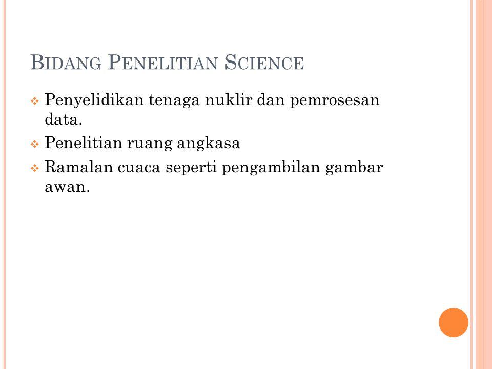 B IDANG P ENELITIAN S CIENCE  Penyelidikan tenaga nuklir dan pemrosesan data.  Penelitian ruang angkasa  Ramalan cuaca seperti pengambilan gambar a