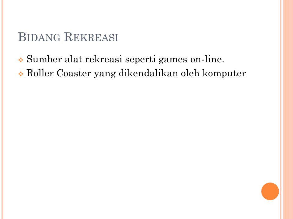 B IDANG R EKREASI  Sumber alat rekreasi seperti games on-line.  Roller Coaster yang dikendalikan oleh komputer