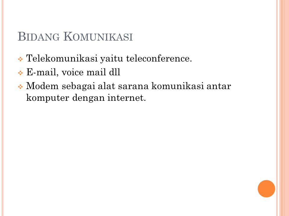 B IDANG K OMUNIKASI  Telekomunikasi yaitu teleconference.  E-mail, voice mail dll  Modem sebagai alat sarana komunikasi antar komputer dengan inter