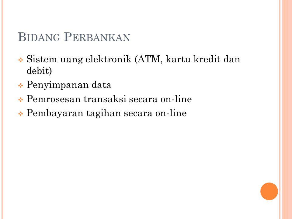 B IDANG P ERBANKAN  Sistem uang elektronik (ATM, kartu kredit dan debit)  Penyimpanan data  Pemrosesan transaksi secara on-line  Pembayaran tagiha