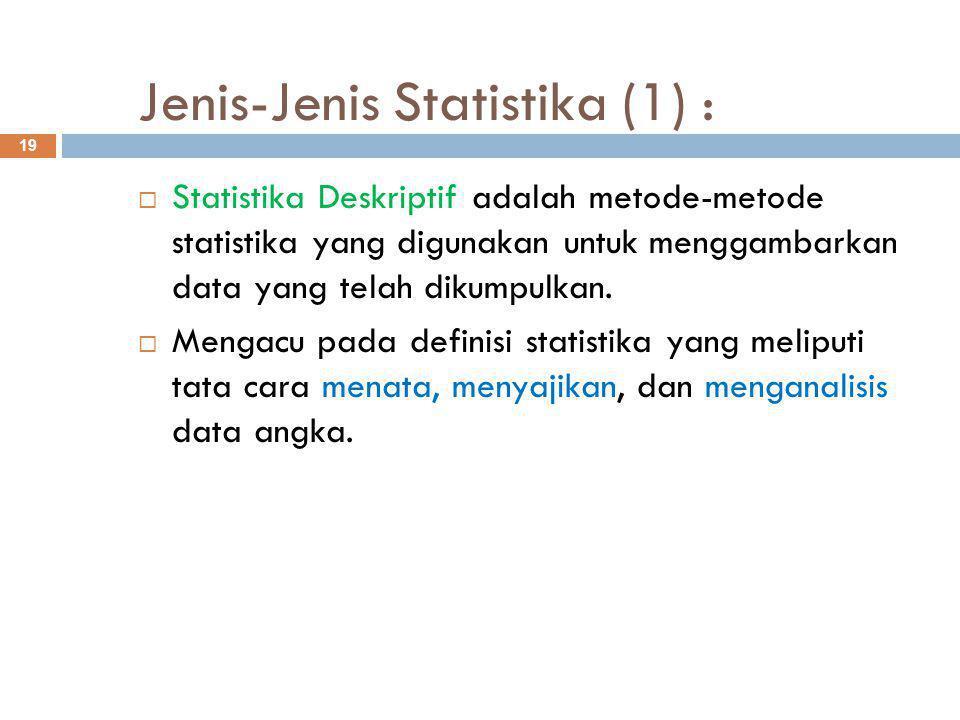 Jenis-Jenis Statistika (1) : 19  Statistika Deskriptif adalah metode-metode statistika yang digunakan untuk menggambarkan data yang telah dikumpulkan.