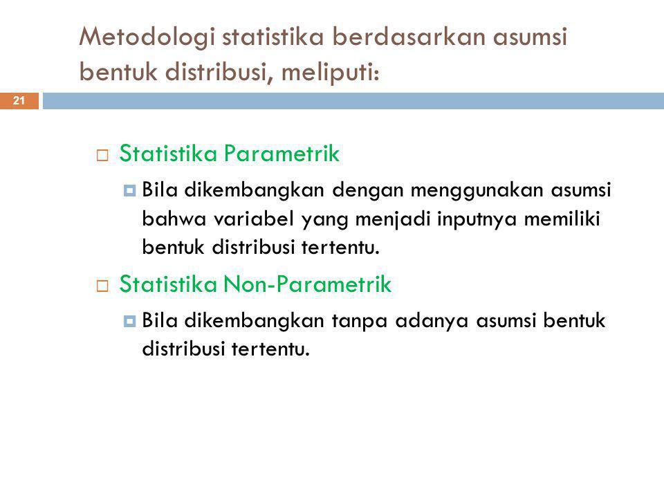 Metodologi statistika berdasarkan asumsi bentuk distribusi, meliputi: 21  Statistika Parametrik  Bila dikembangkan dengan menggunakan asumsi bahwa variabel yang menjadi inputnya memiliki bentuk distribusi tertentu.