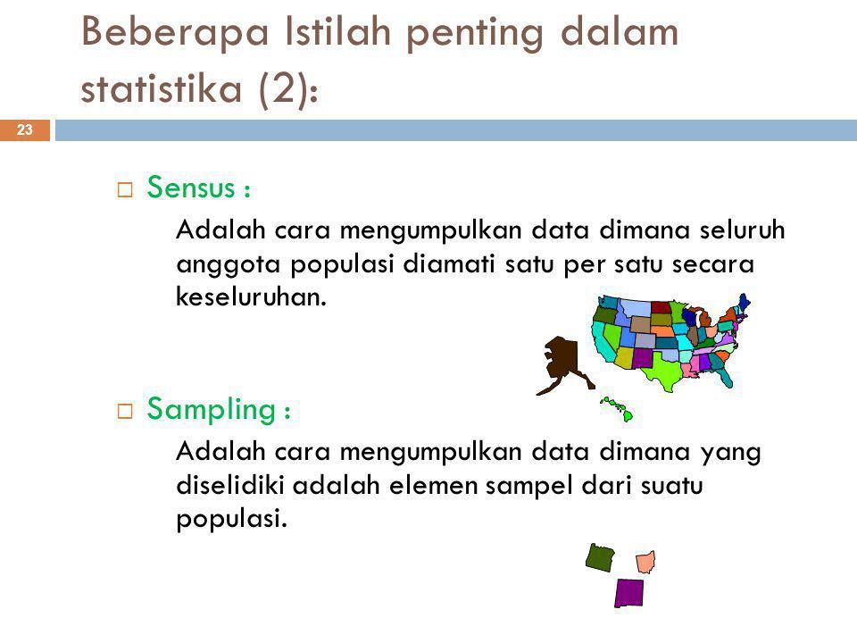Beberapa Istilah penting dalam statistika (2): 23  Sensus : Adalah cara mengumpulkan data dimana seluruh anggota populasi diamati satu per satu secara keseluruhan.