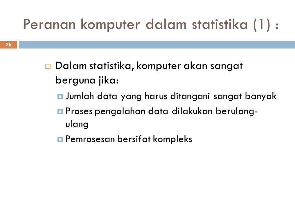 Peranan komputer dalam statistika (1) : 25  Dalam statistika, komputer akan sangat berguna jika:  Jumlah data yang harus ditangani sangat banyak  Proses pengolahan data dilakukan berulang- ulang  Pemrosesan bersifat kompleks