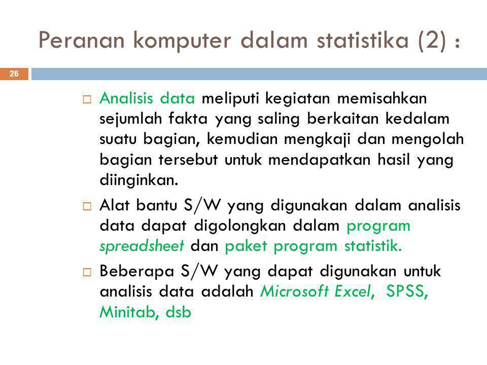 Peranan komputer dalam statistika (2) : 26  Analisis data meliputi kegiatan memisahkan sejumlah fakta yang saling berkaitan kedalam suatu bagian, kemudian mengkaji dan mengolah bagian tersebut untuk mendapatkan hasil yang diinginkan.