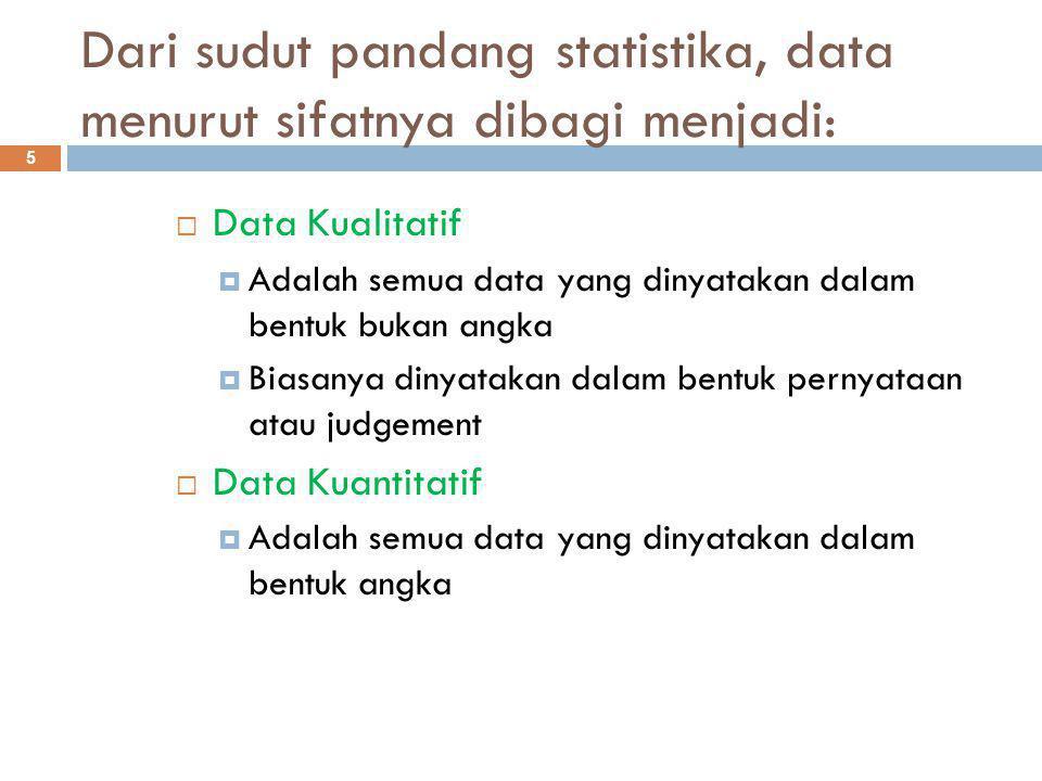Dari sudut pandang statistika, data menurut sifatnya dibagi menjadi: 5  Data Kualitatif  Adalah semua data yang dinyatakan dalam bentuk bukan angka  Biasanya dinyatakan dalam bentuk pernyataan atau judgement  Data Kuantitatif  Adalah semua data yang dinyatakan dalam bentuk angka