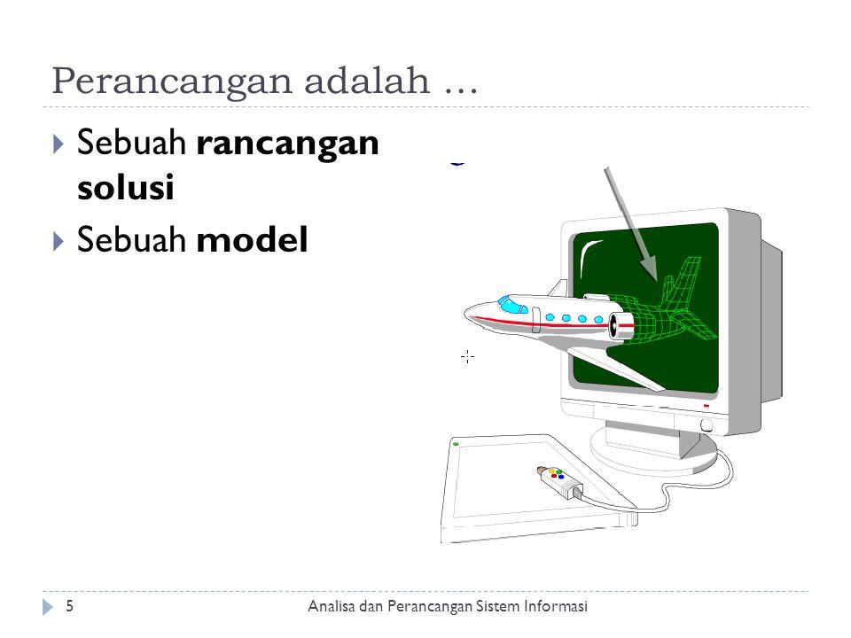 Perancangan adalah …  Sebuah rancangan solusi  Sebuah model Analisa dan Perancangan Sistem Informasi5