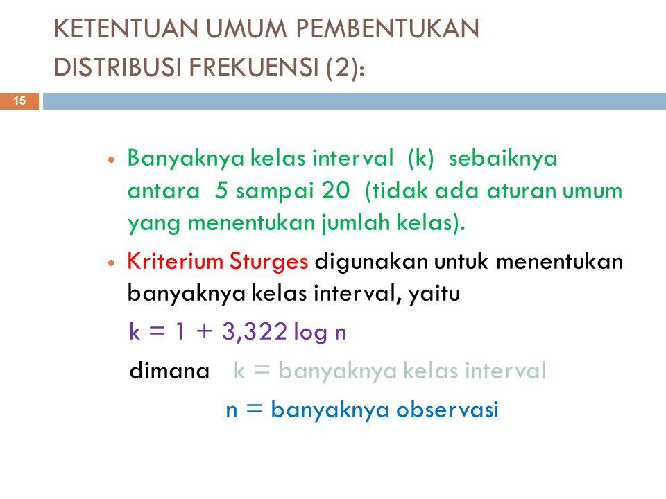 KETENTUAN UMUM PEMBENTUKAN DISTRIBUSI FREKUENSI (2): 15 Banyaknya kelas interval (k) sebaiknya antara 5 sampai 20 (tidak ada aturan umum yang menentukan jumlah kelas).