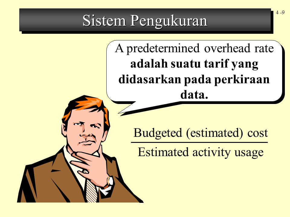 4 -9 A predetermined overhead rate adalah suatu tarif yang didasarkan pada perkiraan data. Budgeted (estimated) cost Estimated activity usage Sistem P