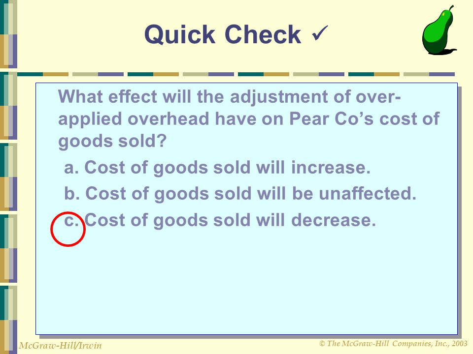 © The McGraw-Hill Companies, Inc., 2003 McGraw-Hill/Irwin Quick Check What effect will the adjustment of over- applied overhead have on Pear Co's cost
