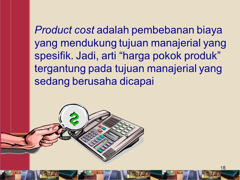 """16 Product cost adalah pembebanan biaya yang mendukung tujuan manajerial yang spesifik. Jadi, arti """"harga pokok produk"""" tergantung pada tujuan manajer"""