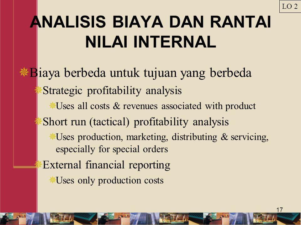 17 ANALISIS BIAYA DAN RANTAI NILAI INTERNAL  Biaya berbeda untuk tujuan yang berbeda  Strategic profitability analysis  Uses all costs & revenues a