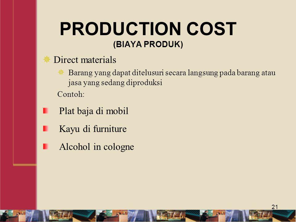 PRODUCTION COST (BIAYA PRODUK)  Direct materials  Barang yang dapat ditelusuri secara langsung pada barang atau jasa yang sedang diproduksi Contoh: Plat baja di mobil Kayu di furniture Alcohol in cologne 21