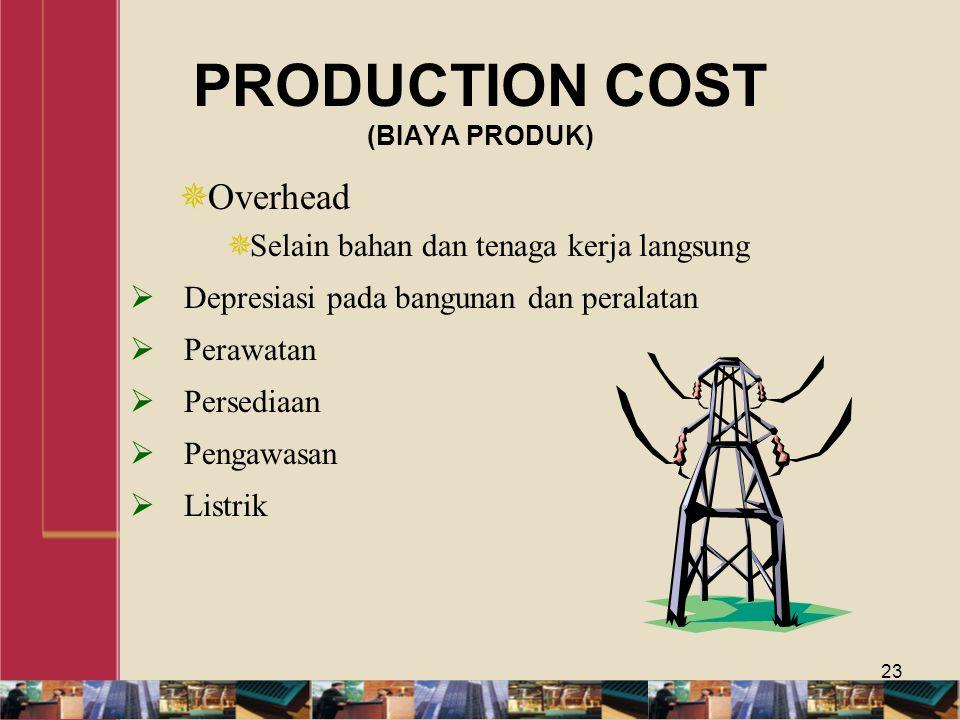 PRODUCTION COST (BIAYA PRODUK)  Overhead  Selain bahan dan tenaga kerja langsung  Depresiasi pada bangunan dan peralatan  Perawatan  Persediaan  Pengawasan  Listrik 23