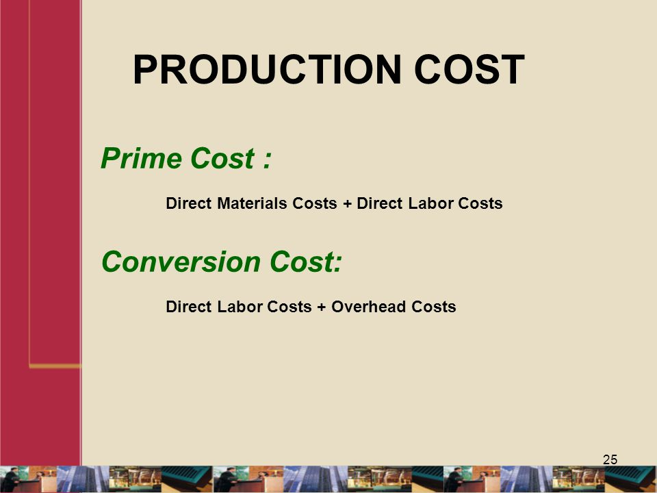PRODUCTION COST 25 Prime Cost : Direct Materials Costs + Direct Labor Costs Conversion Cost: Direct Labor Costs + Overhead Costs